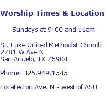 Worship Times & Location Sundays at 9:00 and 11am St. Luke United Methodist Church 2781 W Ave N San Angelo, TX 76904 Phone: 325.949.1545 Located on Ave. N - west of ASU